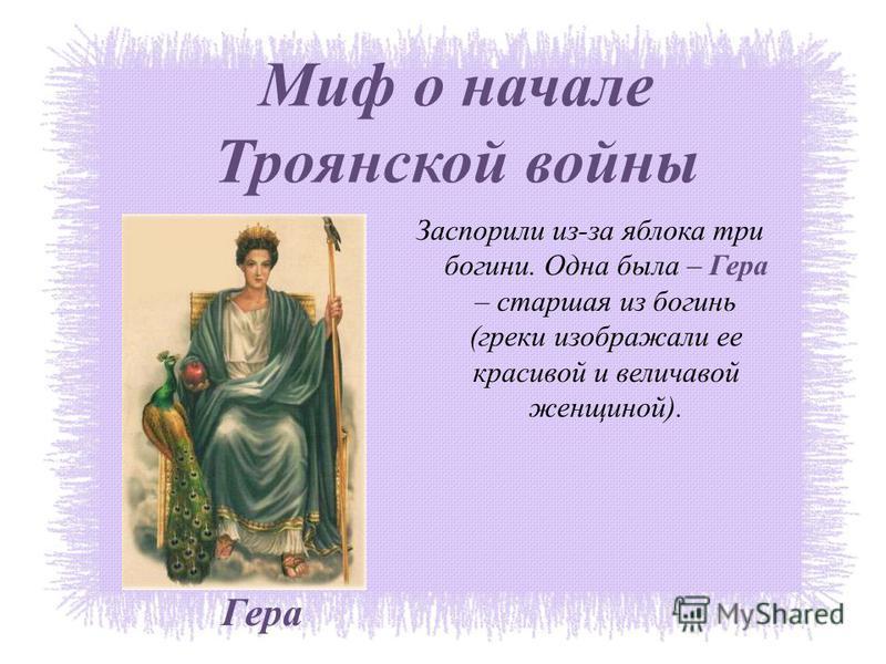 Миф о начале Троянской войны Заспорили из-за яблока три богини. Одна была – Гера – старшая из богинь (греки изображали ее красивой и величавой женщиной). Гера