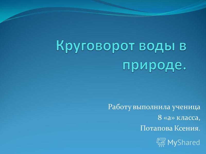 Работу выполнила ученица 8 «а» класса, Потапова Ксения.