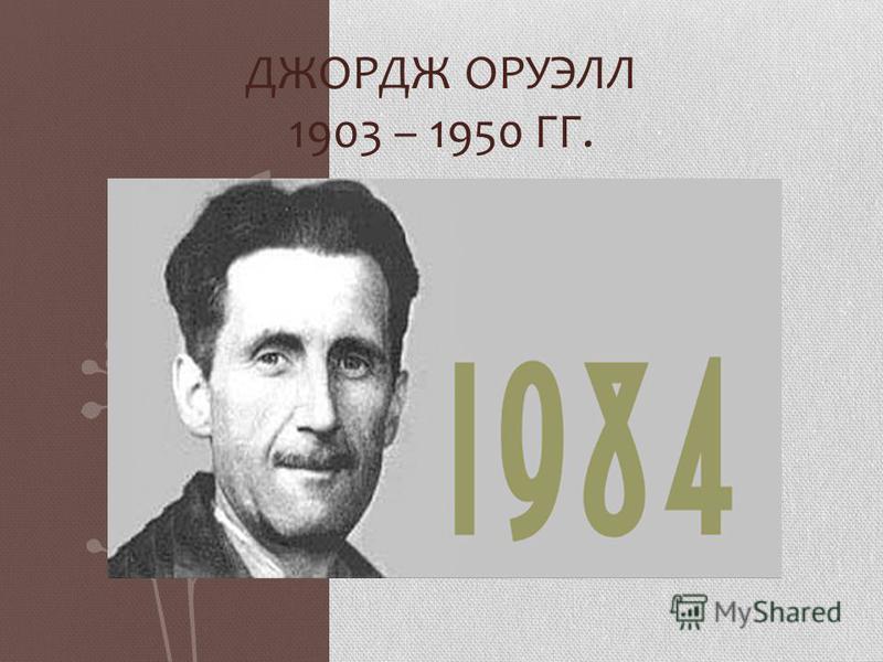 ДЖОРДЖ ОРУЭЛЛ 1903 – 1950 ГГ.