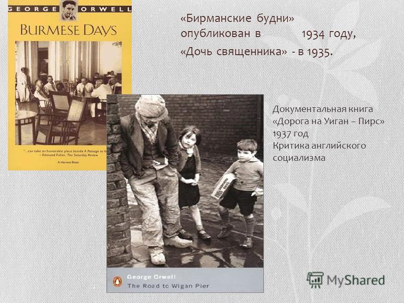 «Бирманские будни» опубликован в 1934 году, «Дочь священника» - в 1935. Документальная книга «Дорога на Уиган – Пирс» 1937 год Критика английского социализма