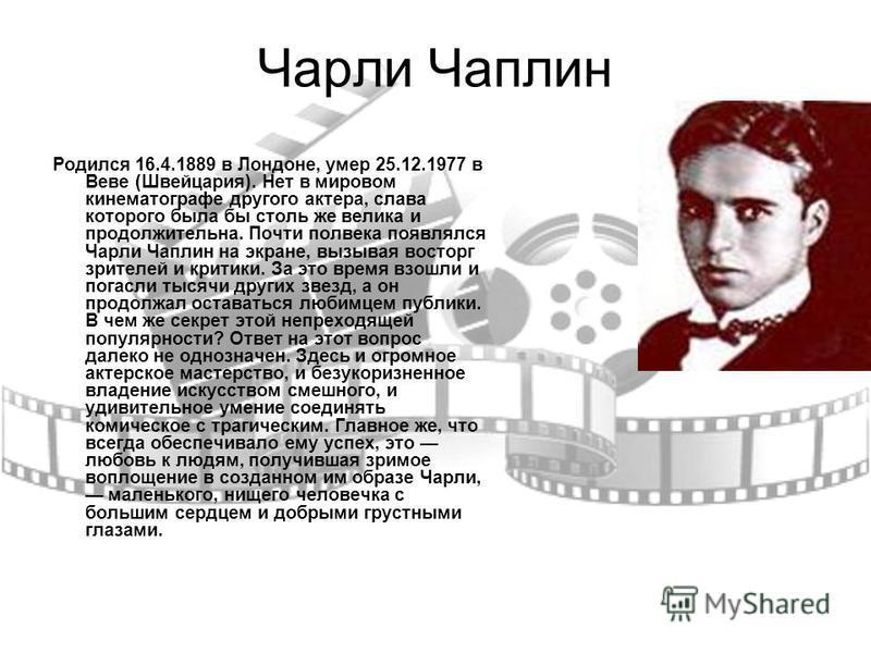 Чарли Чаплин Родился 16.4.1889 в Лондоне, умер 25.12.1977 в Веве (Швейцария). Нет в мировом кинематографе другого актера, слава которого была бы столь же велика и продолжительна. Почти полвека появлялся Чарли Чаплин на экране, вызывая восторг зрителе