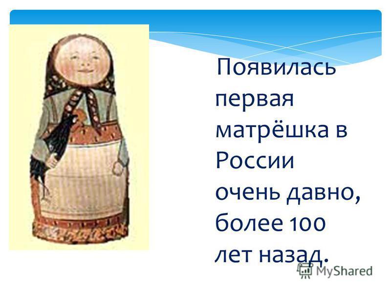Появилась первая матрёшка в России очень давно, более 100 лет назад.