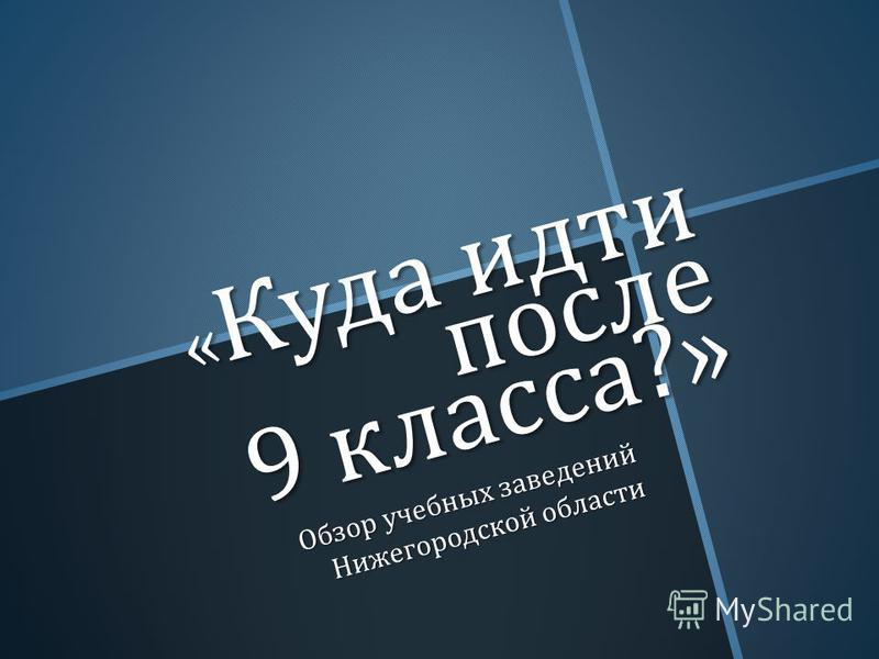 « Куда идти после 9 класса ?» Обзор учебных заведений Нижегородской области