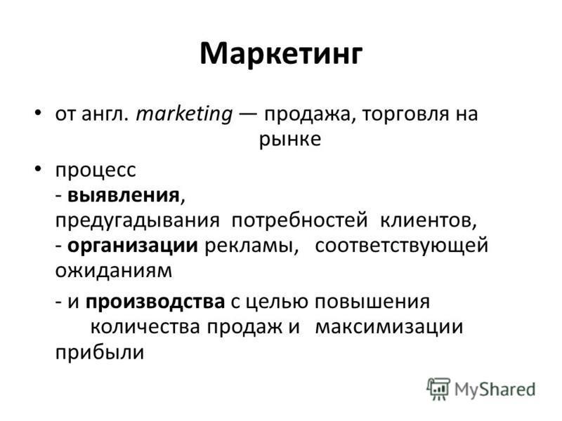 Маркетинг от англ. marketing продажа, торговля на рынке процесс - выявления, предугадывания потребностей клиентов, - организации рекламы, соответствующей ожиданиям - и производства с целью повышения количества продаж и максимизации прибыли
