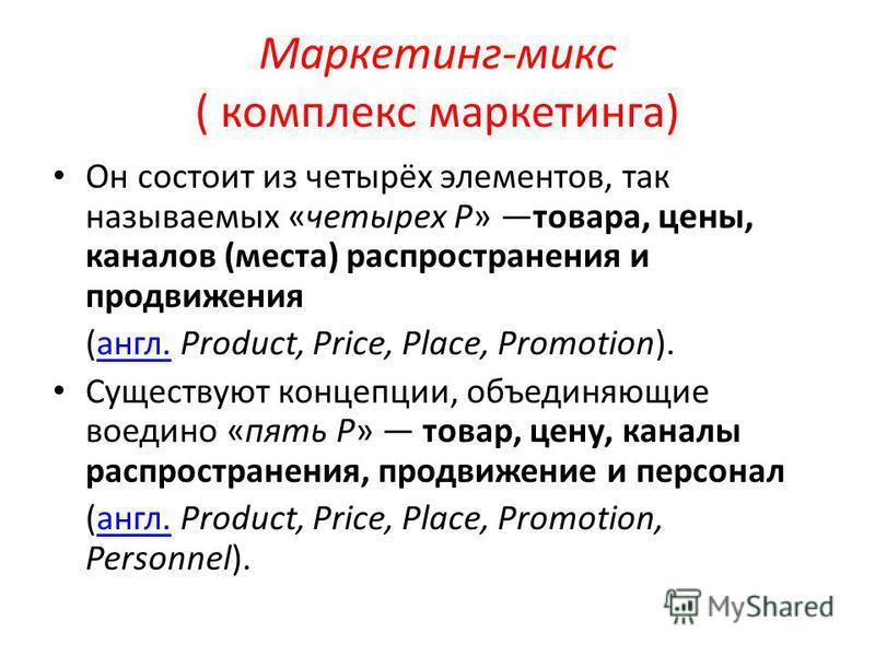Маркетинг-микс ( комплекс маркетинга) Он состоит из четырёх элементов, так называемых «четырех P» товара, цены, каналов (места) распространения и продвижения (англ. Product, Price, Place, Promotion).англ. Существуют концепции, объединяющие воедино «п