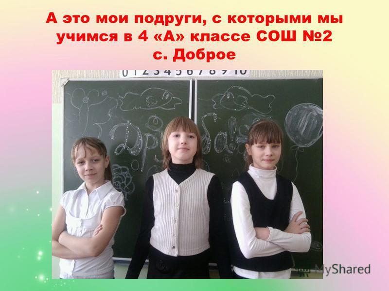 А это мои подруги, с которыми мы учимся в 4 «А» классе СОШ 2 с. Доброе