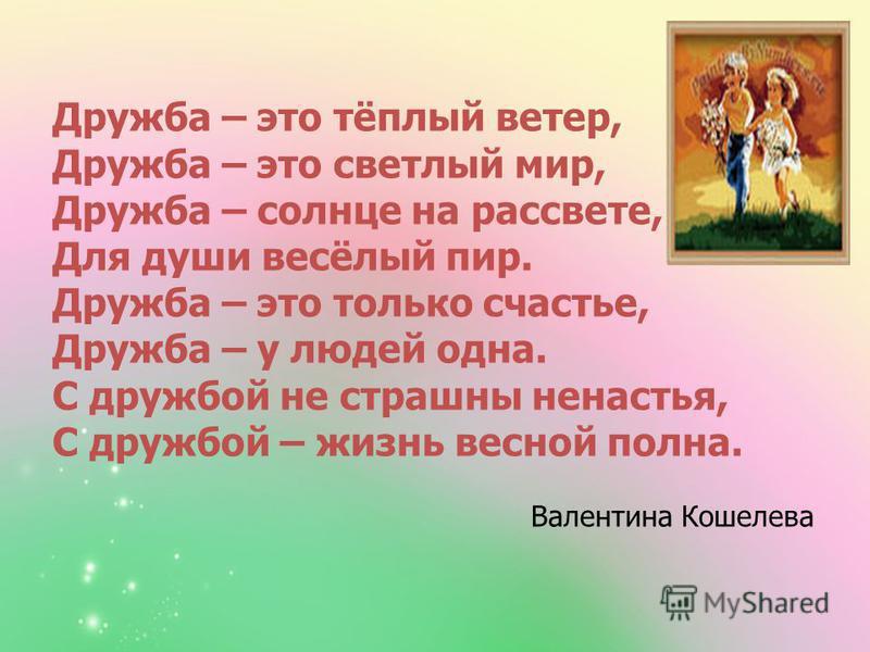 Дружба – это тёплый ветер, Дружба – это светлый мир, Дружба – солнце на рассвете, Для души весёлый пир. Дружба – это только счастье, Дружба – у людей одна. С дружбой не страшны ненастья, С дружбой – жизнь весной полна. Валентина Кошелева