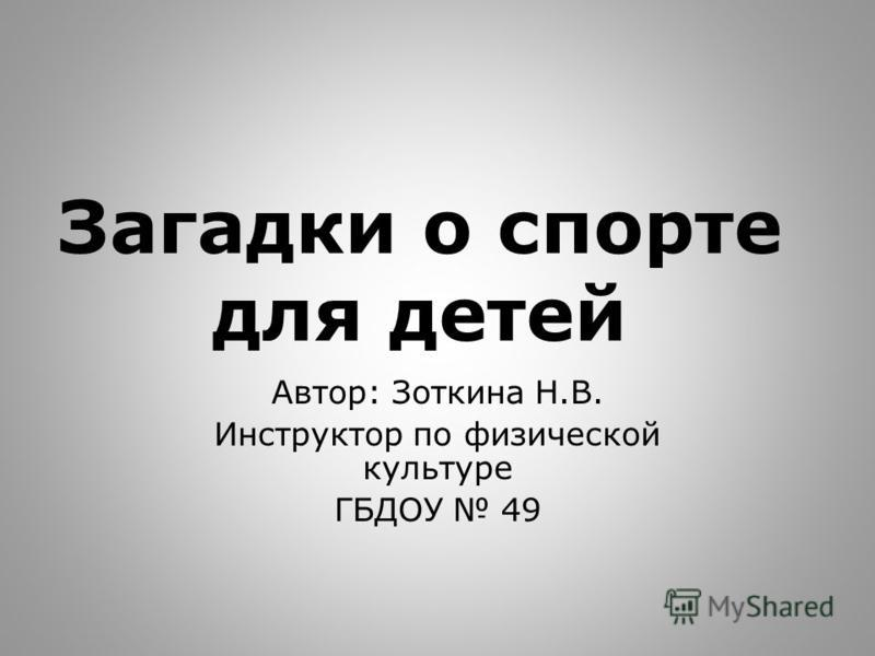 Загадки о спорте для детей Автор: Зоткина Н.В. Инструктор по физической культуре ГБДОУ 49