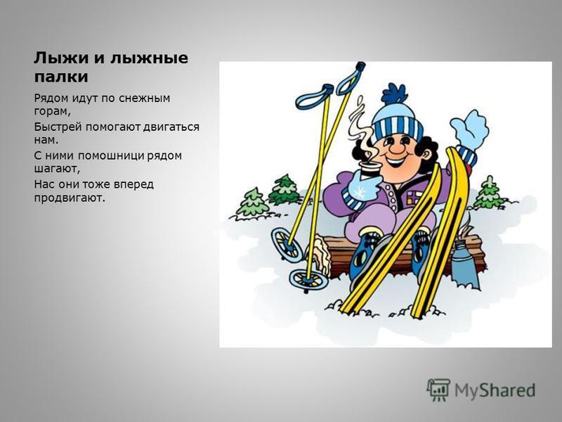 Лыжи и лыжные палки Рядом идут по снежным горам, Быстрей помогают двигаться нам. С ними помошници рядом шагают, Нас они тоже вперед продвигают.