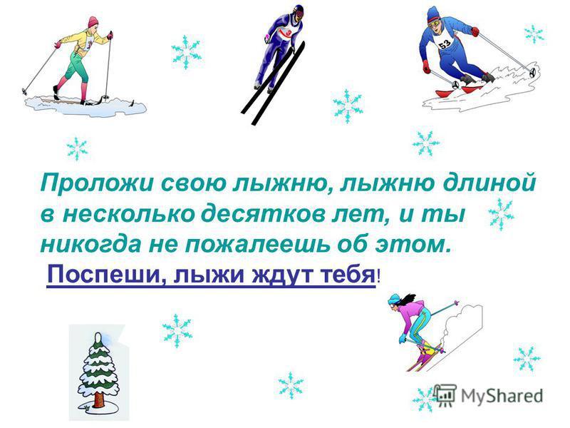 Проложи свою лыжню, лыжню длиной в несколько десятков лет, и ты никогда не пожалеешь об этом. Поспеши, лыжи ждут тебя !