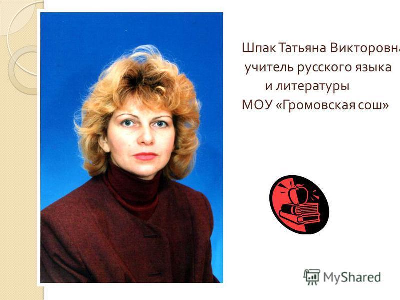 Шпак Татьяна Викторовна учитель русского языка и литературы МОУ « Громовская сош »