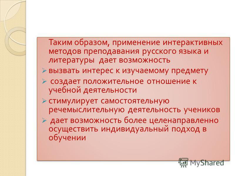 Таким образом, применение интерактивных методов преподавания русского языка и литературы дает возможность вызвать интерес к изучаемому предмету создает положительное отношение к учебной деятельности стимулирует самостоятельную речемыслительную деятел