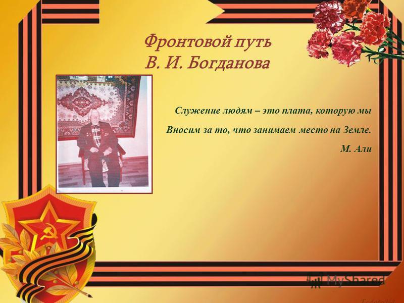 Фронтовой путь В. И. Богданова Служение людям – это плата, которую мы Вносим за то, что занимаем место на Земле. М. Али