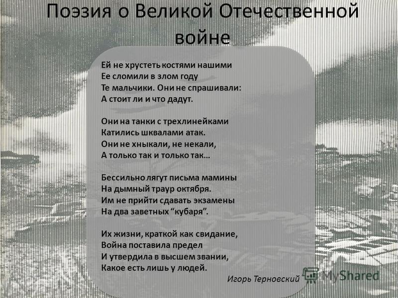 Поэзия о Великой Отечественной войне Ей не хрустеть костями нашими Ее сломили в злом году Те мальчики. Они не спрашивали: А стоит ли и что дадут. Они на танки с трехлинейками Катились шквалами атак. Они не хныкали, не некали, А только так и только та