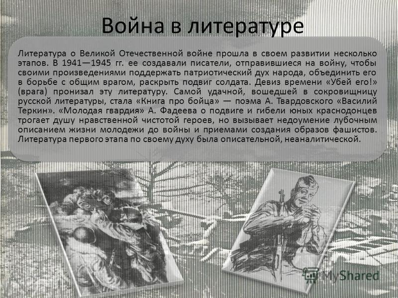 Литература о Великой Отечественной войне прошла в своем развитии несколько этапов. В 19411945 гг. ее создавали писатели, отправившиеся на войну, чтобы своими произведениями поддержать патриотический дух народа, объединить его в борьбе с общим врагом,