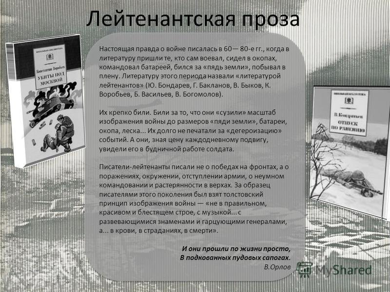 Настоящая правда о войне писалась в 60 80-е гг., когда в литературу пришли те, кто сам воевал, сидел в окопах, командовал батареей, бился за «пядь земли», побывал в плену. Литературу этого периода назвали «литературой лейтенантов» (Ю. Бондарев, Г. Ба