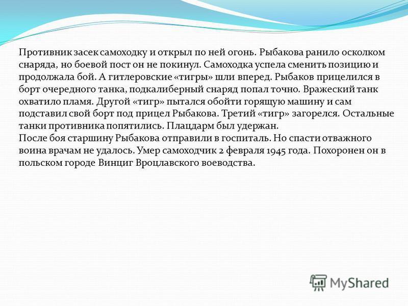К этому времени старшина Рыбаков уже был опытным, закаленным в боях наводчиком СУ-76. Следует отметить, что в расчете самоходной установки наводчик являлся центральной фигурой, от его мастерства во многом зависел успех боя. От Вислы до Одера самоходн