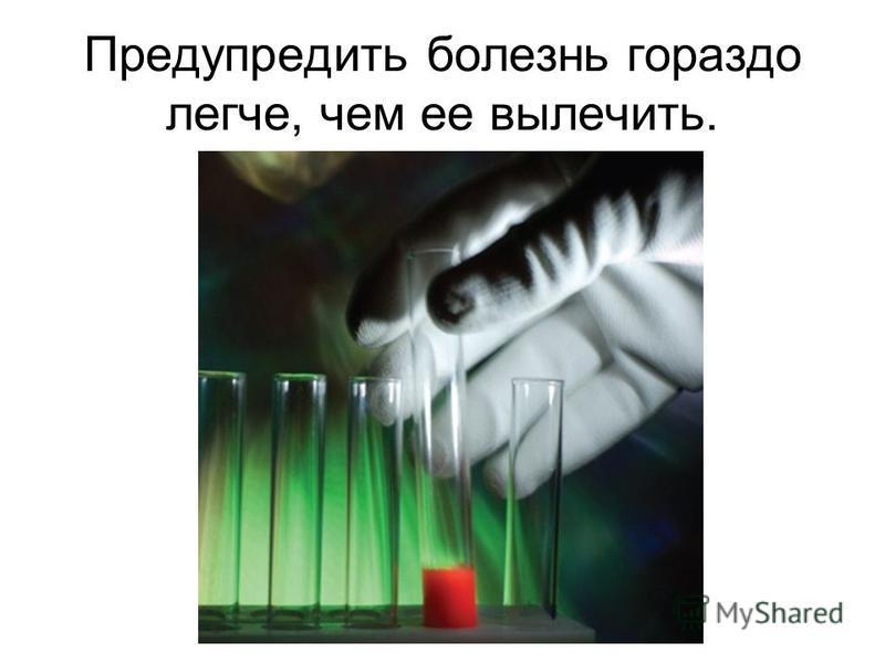 Предупредить болезнь гораздо легче, чем ее вылечить.