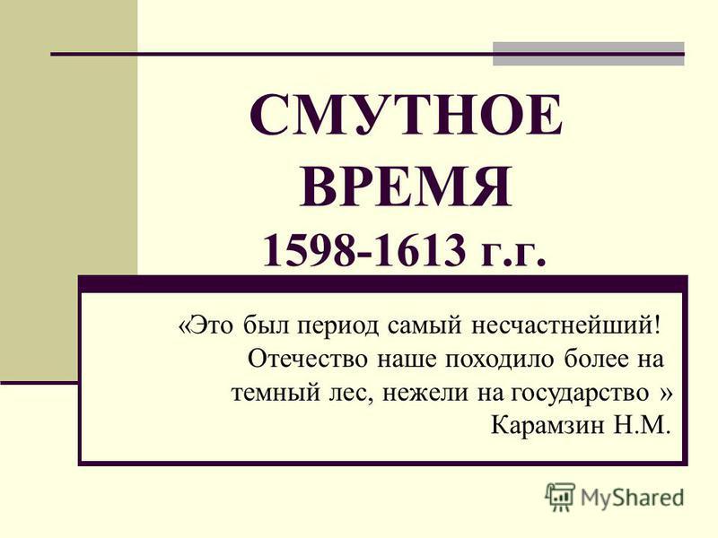 СМУТНОЕ ВРЕМЯ 1598-1613 г.г. «Это был период самый несчастнейший! Отечество наше походило более на темный лес, нежели на государство » Карамзин Н.М.