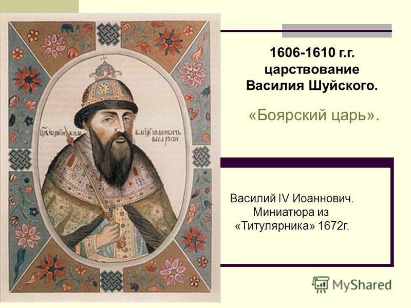 1606-1610 г.г. царствование Василия Шуйского. «Боярский царь». Василий IV Иоаннович. Миниатюра из «Титулярника» 1672 г.