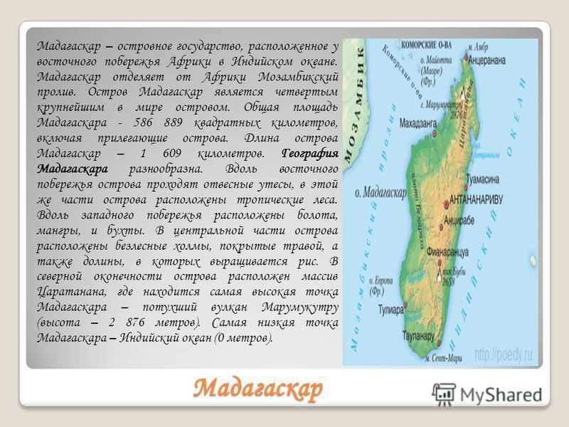 Мадагаскар Мадагаскар – островное государство, расположенное у восточного побережья Африки в Индийском океане. Мадагаскар отделяет от Африки Мозамбикский пролив. Остров Мадагаскар является четвертым крупнейшим в мире островом. Общая площадь Мадагаска