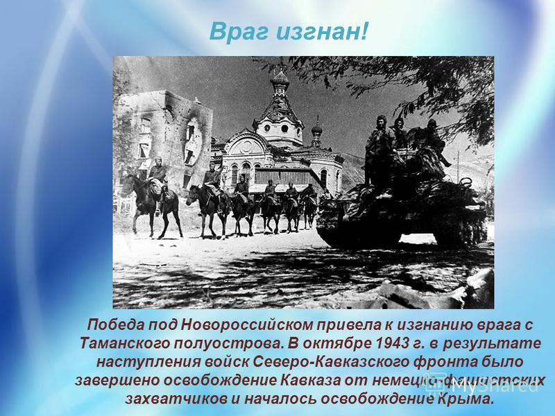 Победа под Новороссийском привела к изгнанию врага с Таманского полуострова. В октябре 1943 г. в результате наступления войск Северо-Кавказского фронта было завершено освобождение Кавказа от немецко-фашистских захватчиков и началось освобождение Крым