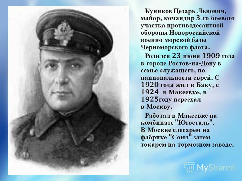 Куников Цезарь Львович, майор, командир 3- го боевого участка противодесантной обороны Новороссийской военно - морской базы Черноморского флота. Родился 23 июня 1909 года в городе Ростов - на - Дону в семье служащего, по национальности еврей. С 1920