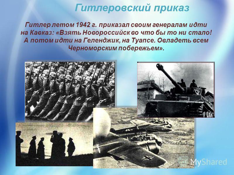 Гитлеровский приказ Гитлер летом 1942 г. приказал своим генералам идти на Кавказ: «Взять Новороссийск во что бы то ни стало! А потом идти на Геленджик, на Туапсе. Овладеть всем Черноморским побережьем».