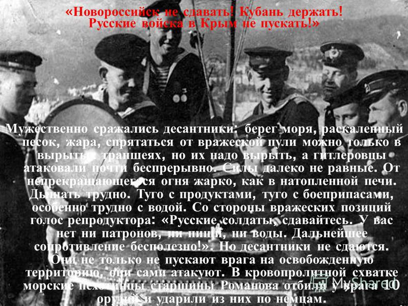 « Новороссийск не сдавать ! Кубань держать ! Русские войска в Крым не пускать !» Мужественно сражались десантники : берег моря, раскаленный песок, жара, спрятаться от вражеской пули можно только в вырытых траншеях, но их надо вырыть, а гитлеровцы ата