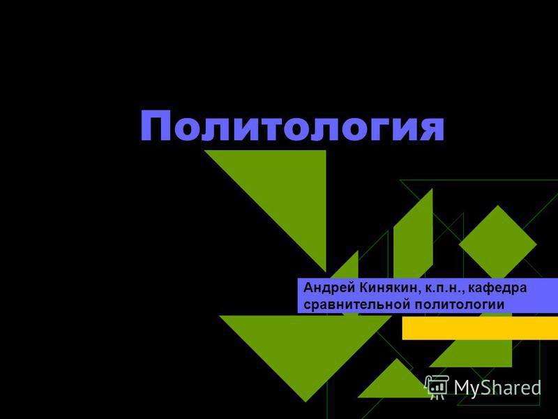 Политология Андрей Кинякин, к.п.н., кафедра сравнительной политологии