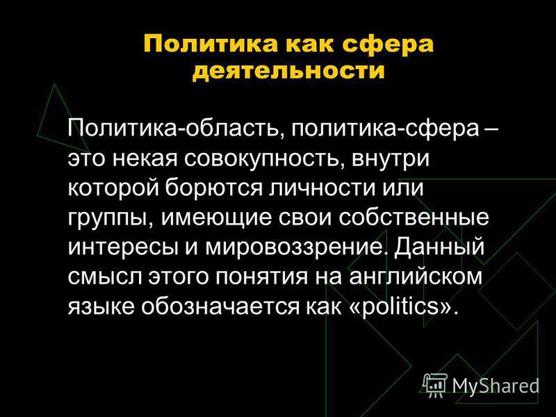 Политика как сфера деятельности Политика-область, политика-сфера – это некая совокупность, внутри которой борются личности или группы, имеющие свои собственные интересы и мировоззрение. Данный смысл этого понятия на английском языке обозначается как