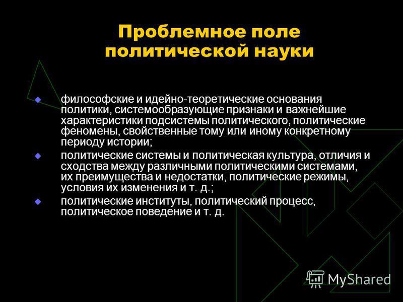 Проблемное поле политической науки философские и идейно-теоретические основания политики, системообразующие признаки и важнейшие характеристики подсистемы политического, политические феномены, свойственные тому или иному конкретному периоду истории;