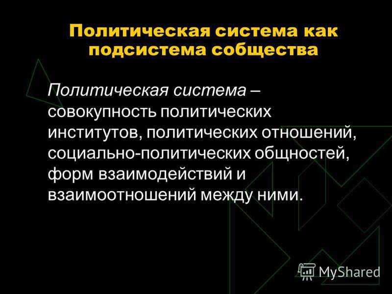 Политическая система как подсистема собщества Политическая система – совокупность политических институтов, политических отношений, социально-политических общностей, форм взаимодействий и взаимоотношений между ними.