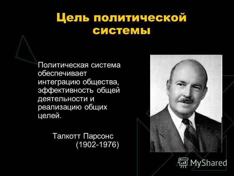 Цель политической системы Политическая система обеспечивает интеграцию общества, эффективность общей деятельности и реализацию общих целей. Талкотт Парсонс (1902-1976)