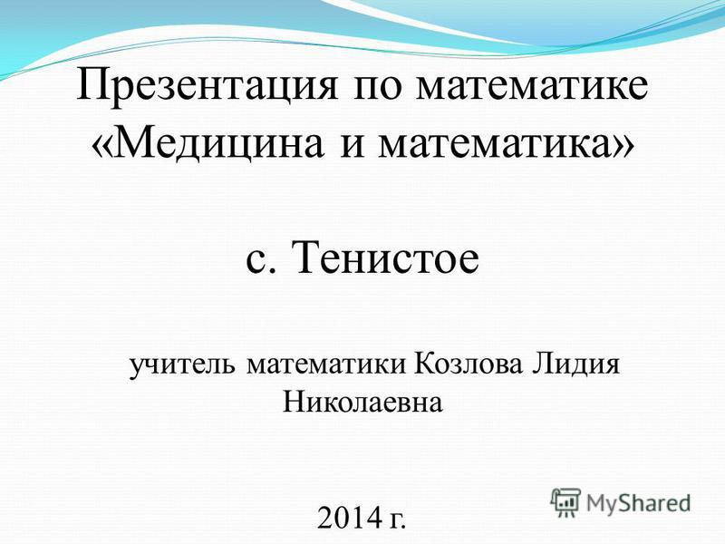 Презентация по математике «Медицина и математика» с. Тенистое учитель математики Козлова Лидия Николаевна 2014 г.