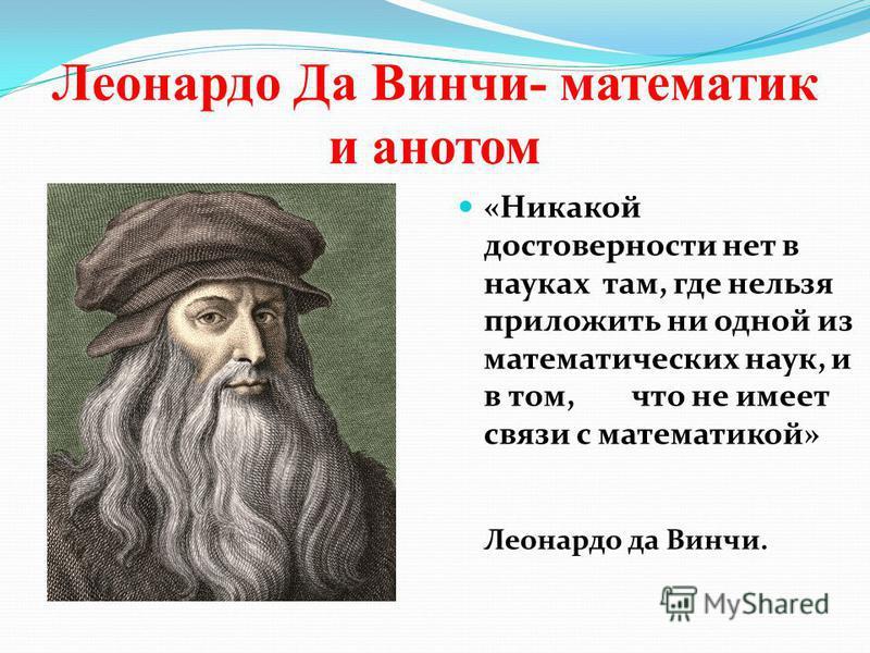 Леонардо Да Винчи- математик и анатом «Никакой достоверности нет в науках там, где нельзя приложить ни одной из математических наук, и в том, что не имеет связи с математикой» Леонардо да Винчи.