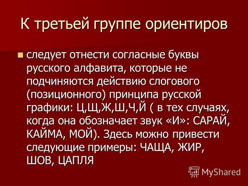 К третьей группе ориентиров следует отнести согласные буквы русского алфавита, которые не подчиняются действию слогового (позиционного) принципа русской графики: Ц,Щ,Ж,Ш,Ч,Й ( в тех случаях, когда она обозначает звук «И»: САРАЙ, КАЙМА, МОЙ). Здесь мо