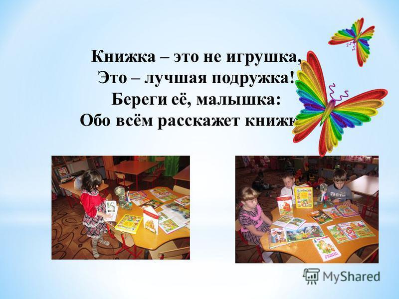 Книжка – это не игрушка, Это – лучшая подружка! Береги её, малышка: Обо всём расскажет книжка!