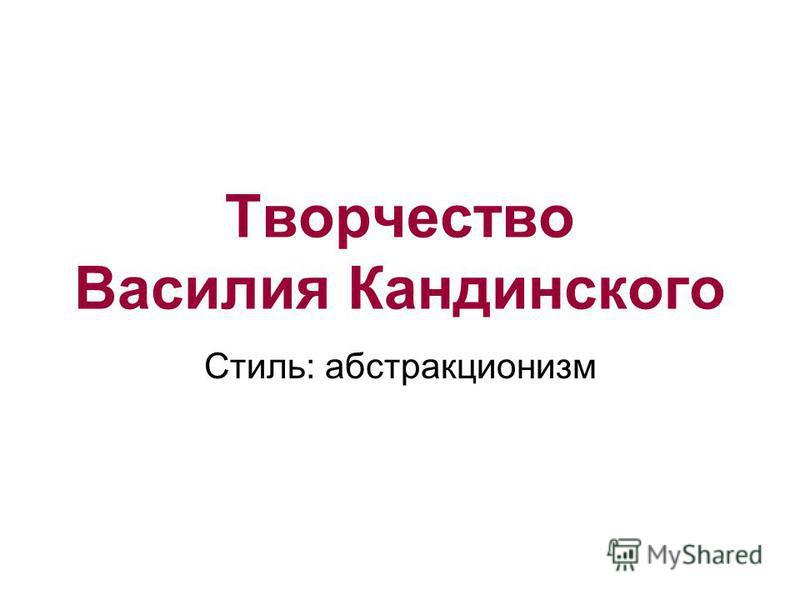 Творчество Василия Кандинского Стиль: абстракционизм