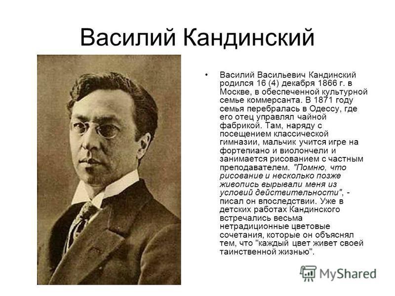 Василий Кандинский Василий Васильевич Кандинский родился 16 (4) декабря 1866 г. в Москве, в обеспеченной культурной семье коммерсанта. В 1871 году семья перебралась в Одессу, где его отец управлял чайной фабрикой. Там, наряду с посещением классическо