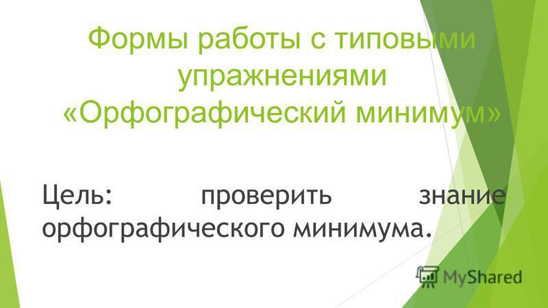 Формы работы с типовыми упражнениями «Орфографический минимум» Цель: проверить знание орфографического минимума.