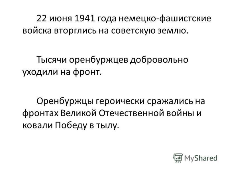 22 июня 1941 года немецко-фашистские войска вторглись на советскую землю. Тысячи оренбуржцев добровольно уходили на фронт. Оренбуржцы героически сражались на фронтах Великой Отечественной войны и ковали Победу в тылу.