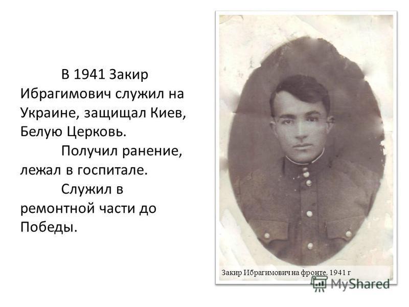 Закир Ибрагимович на фронте. 1941 г В 1941 Закир Ибрагимович служил на Украине, защищал Киев, Белую Церковь. Получил ранение, лежал в госпитале. Служил в ремонтной части до Победы.
