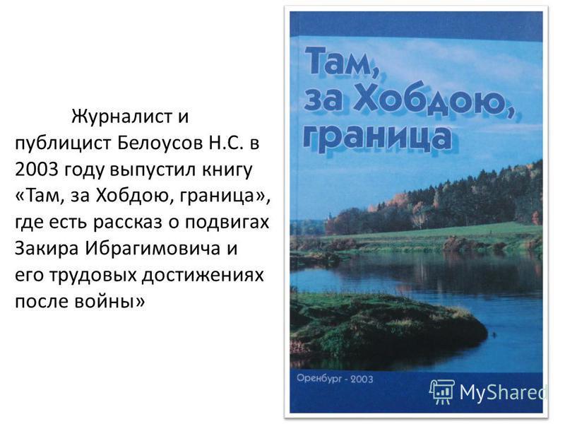 Журналист и публицист Белоусов Н.С. в 2003 году выпустил книгу «Там, за Хобдою, граница», где есть рассказ о подвигах Закира Ибрагимовича и его трудовых достижениях после войны»