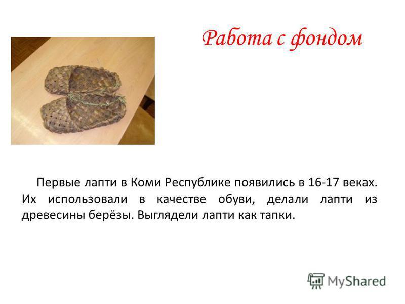 Работа с фондом Первые лапти в Коми Республике появились в 16-17 веках. Их использовали в качестве обуви, делали лапти из древесины берёзы. Выглядели лапти как тапки.