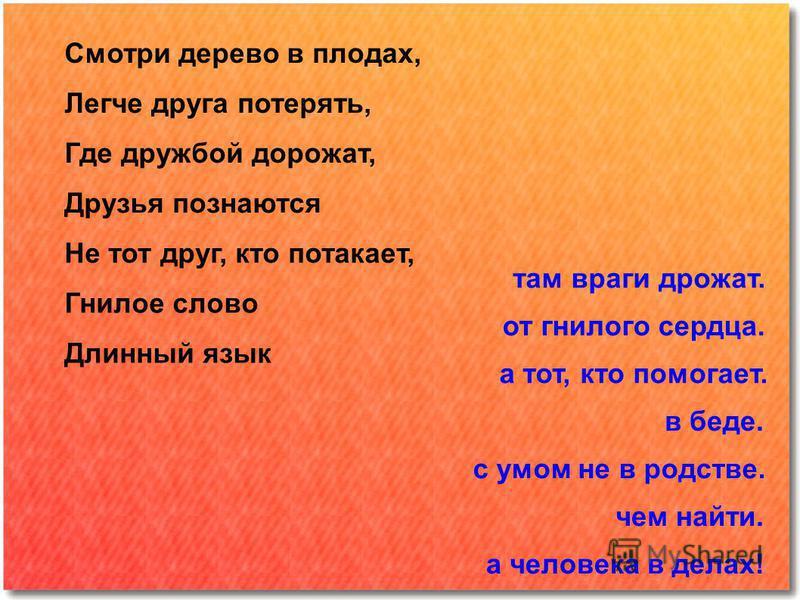 Смотри дерево в плодах, а человека в делах! Легче друга потерять, чем найти. Где дружбой дорожат, Друзья познаются Не тот друг, кто потакает, Гнилое слово Длинный язык с умом не в родстве. в беде. а тот, кто помогает. от гнилого сердца. там враги дро