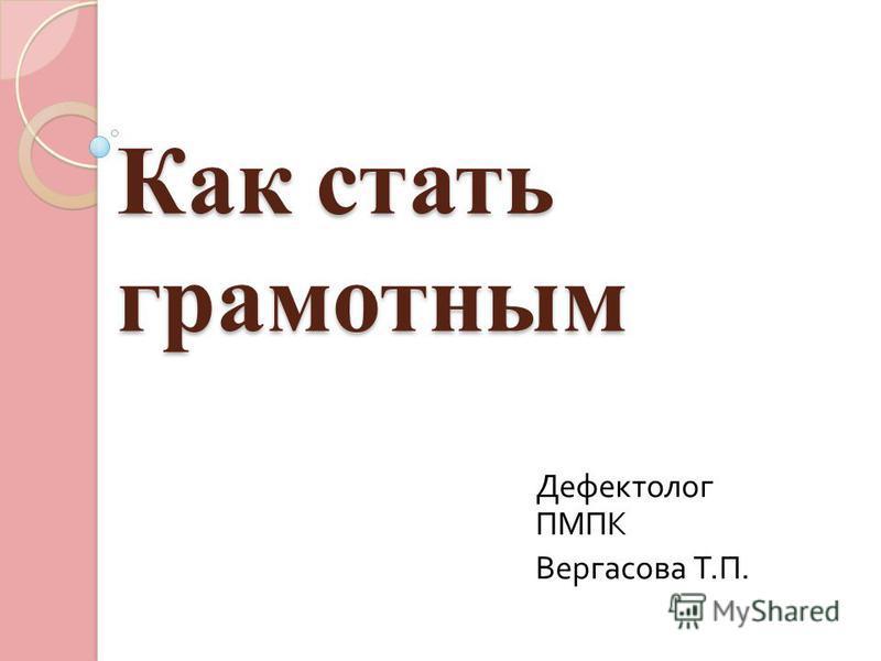 Как стать грамотным Дефектолог ПМПК Вергасова Т. П.