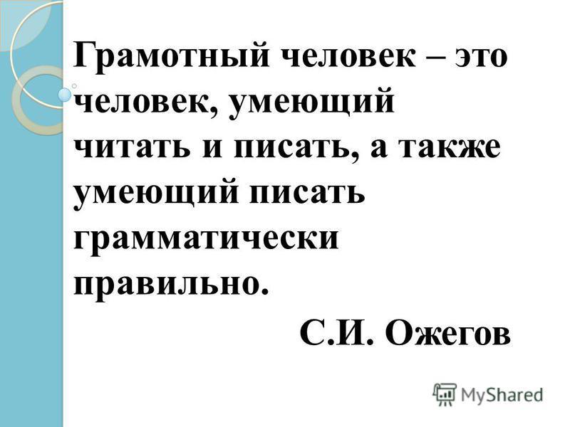 Грамотный человек – это человек, умеющий читать и писать, а также умеющий писать грамматически правильно. С.И. Ожегов
