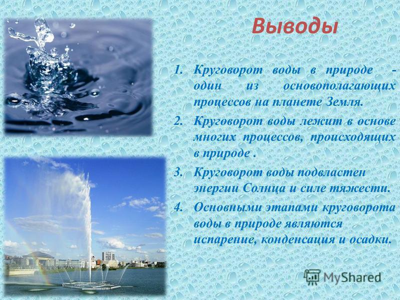 Выводы 1. Круговорот воды в природе - один из основополагающих процессов на планете Земля. 2. Круговорот воды лежит в основе многих процессов, происходящих в природе. 3. Круговорот воды подвластен энергии Солнца и силе тяжести. 4. Основными этапами к