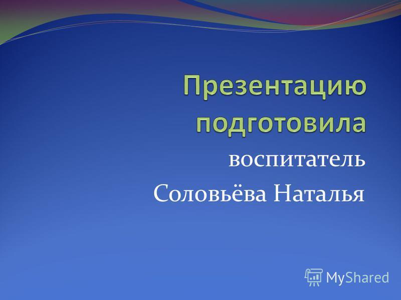 воспитатель Соловьёва Наталья